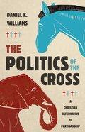 The Politics of the Cross: A Christian Alternative to Partisanship Hardback