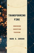 Transforming Fire: Imagining Christian Teaching Paperback