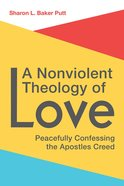 A Nonviolent Theology of Love: Peacefully Confessing the Apostles Creed Paperback