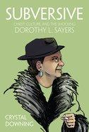 Subversive: Christ, Culture, and the Shocking Dorothy L. Sayers Hardback