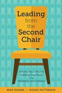 Leading From the Second Chair: Serving Your Church, Fulfilling Your Role, and Realizing Your Dreams Paperback