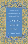 Hunting Magic Eels: Recovering An Enchanted Faith in a Skeptical Age Hardback