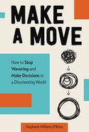Make a Move: How to Stop Wavering and Make Decisions in a Disorienting World Hardback
