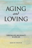 Aging and Loving: Christian Love and Sexuality in Later Life Paperback