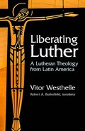 Liberating Luther: A Lutheran Theology From Latin America Paperback