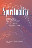 Spirituality: Toward a 21St Century Lutheran Understanding Paperback