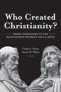 Who Created Christianity?: Fresh Approaches to the Relationship Between Paul and Jesus Hardback