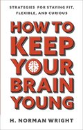 How to Keep Your Brain Young: Strategies For Staying Fit, Flexible, and Curious Paperback