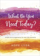 What Do You Need Today?: Simple Encouragements For Real-Life Moments Hardback