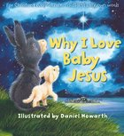 Why I Love Baby Jesus: For Everyone Everywhere, in Children's Very Own Words Hardback