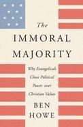 The Immoral Majority: Why Good Christians Pick Bad Leaders Hardback