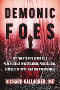 Demonic Foes: My Twenty-Five Years as a Psychiatrist Investigating Possessions, Diabolic Attacks, and the Paranormal Hardback