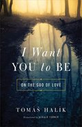 I Want You to Be: On the God of Love Paperback