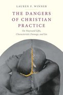 The Dangers of Christian Practice: On Wayward Gifts, Characteristic Damage, and Sin Hardback