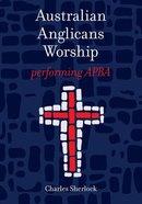 Australian Anglicans Worship: Performing Apba Paperback