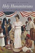 Holy Humanitarians: American Evangelicals and Global Aid Hardback