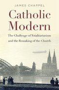 Catholic Modern: The Challenge of Totalitarianism and the Remaking of the Church Hardback