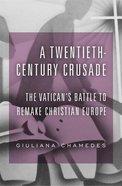 A Twentieth-Century Crusade: The Vatican's Battle to Remake Christian Europe Hardback