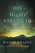His Mighty Strength: Walk Daily in the Same Power That Raised Jesus From the Dead Paperback