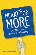 Meant For More: In, With, and Under the Ordinary Paperback