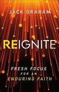 Reignite: Fresh Focus For An Enduring Faith Hardback