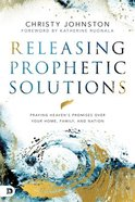 Releasing Prophetic Solutions: Praying Heaven's Promises Over Your Home, Family, and Nation Paperback