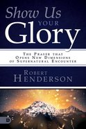 Show Us Your Glory: The Prayer That Opens New Dimensions of Supernatural Encounter Paperback