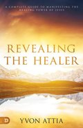 Revealing the Healer: A Complete Guide to Manifesting the Healing Power of Jesus Paperback