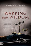 Warring With Wisdom: Your Strategy For Victorious Spiritual Warfare: Body, Soul, and Spirit Paperback