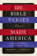 100 Bible Verses That Made America: Defining Moments That Shaped Our Enduring Foundation of Faith Paperback