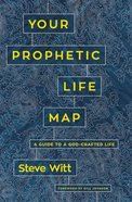 Your Prophetic Life Map: 16 Keys to a God-Crafted Life Paperback