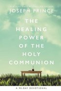 The Healing Power of the Holy Communion: Pray Your Way to Health and Wholeness (A 90 Day Devotional) Hardback