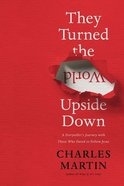 They Turned the World Upside Down: A Storyteller's Journey With Those Who Dared to Follow Jesus Hardback