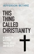 This Thing Called Christianity: A Dance of Mystery, Grace, and Beauty Hardback