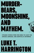 Murder-Bears, Moonshine, and Mayhem: Strange Stories From the Bible to Leave You Confused and Uncomfortable Paperback