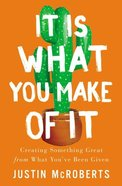 It is What You Make of It: Creating Something Great From What You've Been Given Paperback