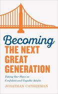 Becoming the Next Great Generation: Taking Our Place as Confident and Capable Adults Paperback