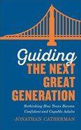 Guiding the Next Great Generation: Rethinking How Teens Become Confident and Capable Adults Paperback