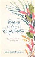 Praying Through Every Emotion: Experiencing God's Peace No Matter What Hardback
