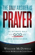The Only Answer is Prayer: An Intimate Walk With God Into the Miraculous Paperback