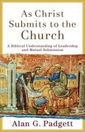 As Christ Submits to the Church: A Biblical Understanding of Leadership and Mutual Submission Paperback