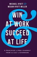 Win At Work and Succeed At Life: 5 Principles to Free Yourself From the Cult of Overwork Hardback