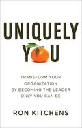 Uniquely You: Transform Your Organization By Becoming the Leader Only You Can Be Paperback