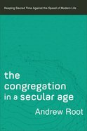 The Congregation in a Secular Age: Keeping Sacred Time Against the Speed of Modern Life Paperback
