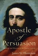 Apostle of Persuasion: Theology and Rhetoric in the Pauline Letters Hardback