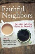 Faithful Neighbors: Christian-Muslim Vision and Practice Paperback