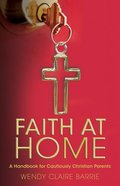 Faith At Home: A Handbook For Cautiously Christian Parents Paperback