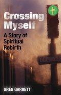 Crossing Myself: A Story of Spiritual Rebirth Paperback