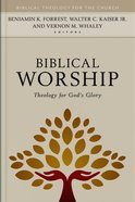 Biblical Worship: Theology For God's Glory (Biblical Theology For The Church Series) Hardback