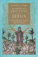 Spiritual Practices of Jesus: Learning Simplicity, Humility, and Prayer With Luke's Earliest Readers Paperback